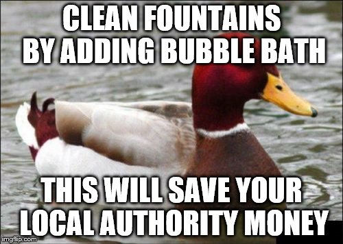 It will also make a nice smell | CLEAN FOUNTAINS BY ADDING BUBBLE BATH THIS WILL SAVE YOUR LOCAL AUTHORITY MONEY | image tagged in memes,malicious advice mallard,fountains,money | made w/ Imgflip meme maker