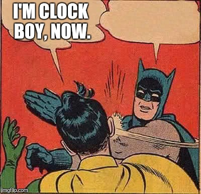 Batman Slapping Robin Meme | I'M CLOCK BOY, NOW. | image tagged in memes,batman slapping robin | made w/ Imgflip meme maker