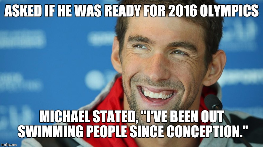"2016 Olympics | ASKED IF HE WAS READY FOR 2016 OLYMPICS MICHAEL STATED, ""I'VE BEEN OUT SWIMMING PEOPLE SINCE CONCEPTION."" 