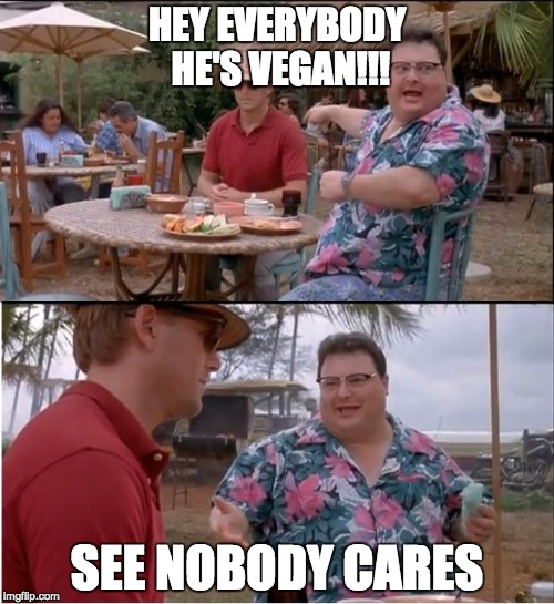 See Nobody Cares | HEY EVERYBODY HE'S VEGAN!!! SEE NOBODY CARES | image tagged in memes,see nobody cares | made w/ Imgflip meme maker