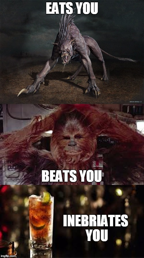 Chupacabra, Chewbacca, Cuba Libre | EATS YOU INEBRIATES YOU BEATS YOU | image tagged in chupachewycuba,chewbacca,star wars,drinks,alcohol,think | made w/ Imgflip meme maker