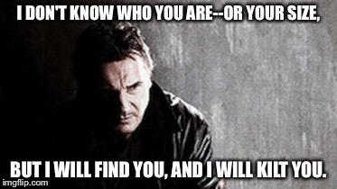 I Will Find You And Kill You | I DON'T KNOW WHO YOU ARE--OR YOUR SIZE, BUT I WILL FIND YOU, AND I WILL KILT YOU. | image tagged in memes,i will find you and kill you | made w/ Imgflip meme maker