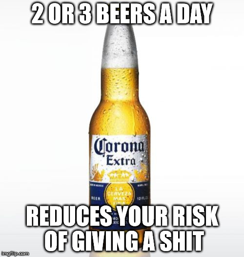 Corona | 2 OR 3 BEERS A DAY REDUCES YOUR RISK OF GIVING A SHIT | image tagged in memes,corona,beer | made w/ Imgflip meme maker