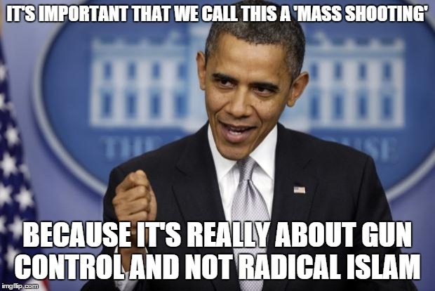He sure didn't waste any time | IT'S IMPORTANT THAT WE CALL THIS A 'MASS SHOOTING' BECAUSE IT'S REALLY ABOUT GUN CONTROL AND NOT RADICAL ISLAM | image tagged in barack obama,memes,angry,so wrong | made w/ Imgflip meme maker