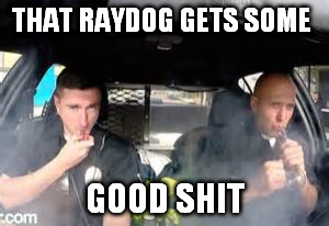 THAT RAYDOG GETS SOME GOOD SHIT | made w/ Imgflip meme maker
