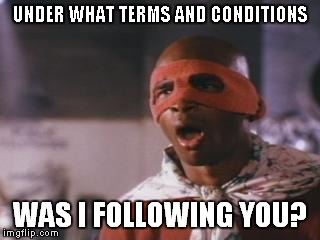 UNDER WHAT TERMS AND CONDITIONS WAS I FOLLOWING YOU? | made w/ Imgflip meme maker