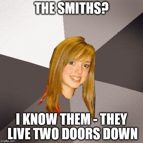It also works with The Ramones etc | THE SMITHS? I KNOW THEM - THEY LIVE TWO DOORS DOWN | image tagged in memes,musically oblivious 8th grader,the smiths | made w/ Imgflip meme maker