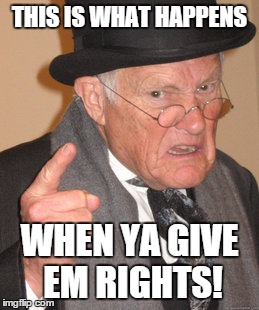 Back In My Day Meme | THIS IS WHAT HAPPENS WHEN YA GIVE EM RIGHTS! | image tagged in memes,back in my day | made w/ Imgflip meme maker