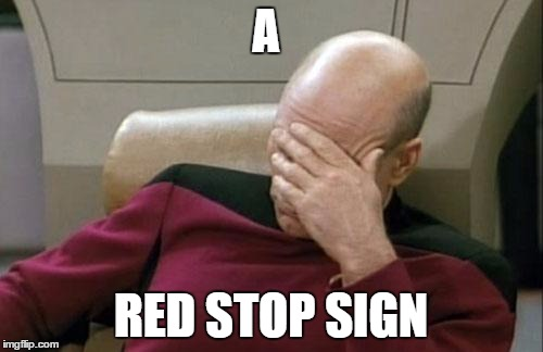 Captain Picard Facepalm Meme | A RED STOP SIGN | image tagged in memes,captain picard facepalm | made w/ Imgflip meme maker