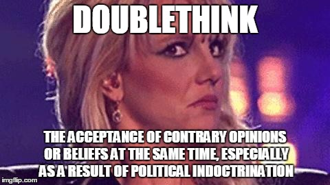 britney-unsure | DOUBLETHINK THE ACCEPTANCE OF CONTRARY OPINIONS OR BELIEFS AT THE SAME TIME, ESPECIALLY AS A RESULT OF POLITICAL INDOCTRINATION | image tagged in britney-unsure,george orwell,liberal logic,confused,political correctness | made w/ Imgflip meme maker