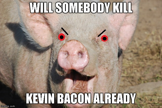 WILL SOMEBODY KILL KEVIN BACON ALREADY | made w/ Imgflip meme maker
