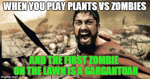 The struggle is real... | WHEN YOU PLAY PLANTS VS ZOMBIES AND THE FIRST ZOMBIE  ON THE LAWN IS A GARGANTUAR | image tagged in memes,sparta leonidas,plants,vs,zombies | made w/ Imgflip meme maker