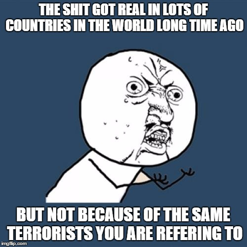Y U No Meme | THE SHIT GOT REAL IN LOTS OF COUNTRIES IN THE WORLD LONG TIME AGO BUT NOT BECAUSE OF THE SAME TERRORISTS YOU ARE REFERING TO | image tagged in memes,y u no | made w/ Imgflip meme maker