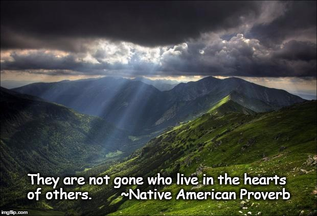 nature | They are not gone who live in the hearts of others.       ~Native American Proverb | image tagged in nature | made w/ Imgflip meme maker