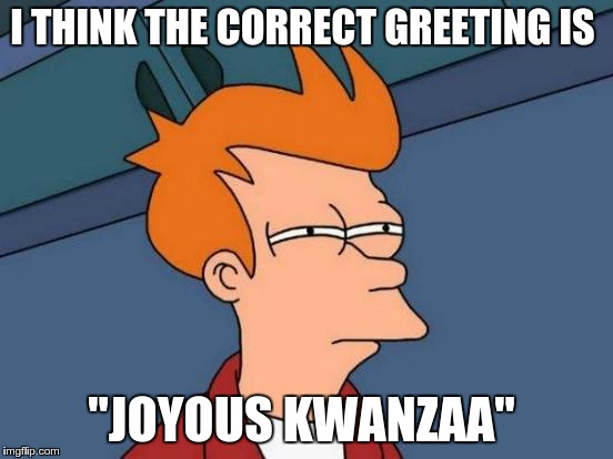 "Futurama Fry Meme | I THINK THE CORRECT GREETING IS ""JOYOUS KWANZAA"" 