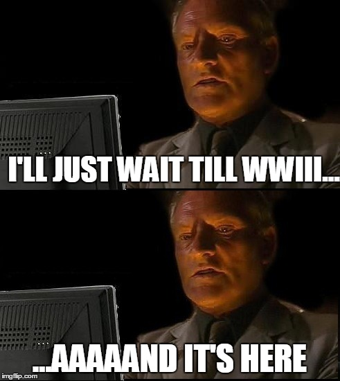 i'll just wait here | I'LL JUST WAIT TILL WWIII... ...AAAAAND IT'S HERE | image tagged in memes,i'll just wait here guy,wwiii | made w/ Imgflip meme maker