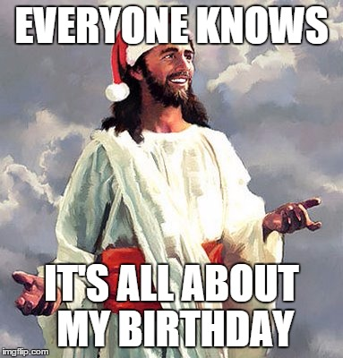 SantaJesus | EVERYONE KNOWS IT'S ALL ABOUT MY BIRTHDAY | image tagged in santajesus | made w/ Imgflip meme maker