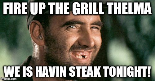 FIRE UP THE GRILL THELMA WE IS HAVIN STEAK TONIGHT! | made w/ Imgflip meme maker