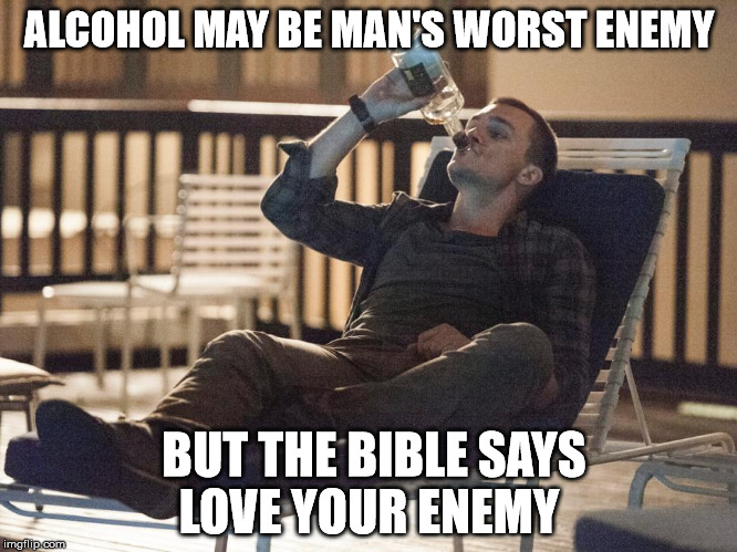 i could use a drink | ALCOHOL MAY BE MAN'S WORST ENEMY BUT THE BIBLE SAYS LOVE YOUR ENEMY | image tagged in i could use a drink | made w/ Imgflip meme maker