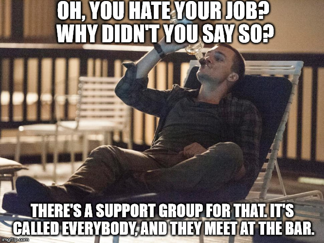 i could use a drink | OH, YOU HATE YOUR JOB? WHY DIDN'T YOU SAY SO? THERE'S A SUPPORT GROUP FOR THAT. IT'S CALLED EVERYBODY, AND THEY MEET AT THE BAR. | image tagged in i could use a drink | made w/ Imgflip meme maker