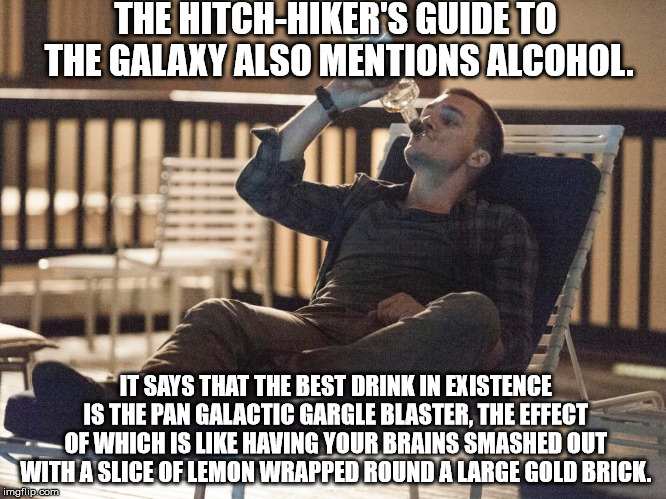i could use a drink | THE HITCH-HIKER'S GUIDE TO THE GALAXY ALSO MENTIONS ALCOHOL. IT SAYS THAT THE BEST DRINK IN EXISTENCE IS THE PAN GALACTIC GARGLE BLASTER, TH | image tagged in i could use a drink | made w/ Imgflip meme maker