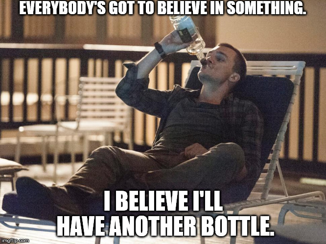 i could use a drink | EVERYBODY'S GOT TO BELIEVE IN SOMETHING. I BELIEVE I'LL HAVE ANOTHER BOTTLE. | image tagged in i could use a drink | made w/ Imgflip meme maker