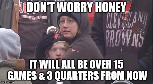Coping with being a Browns fan | DON'T WORRY HONEY IT WILL ALL BE OVER 15 GAMES & 3 QUARTERS FROM NOW | image tagged in nfl,browns,misery | made w/ Imgflip meme maker