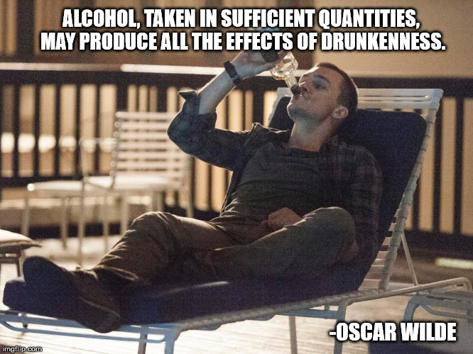 i could use a drink | ALCOHOL, TAKEN IN SUFFICIENT QUANTITIES, MAY PRODUCE ALL THE EFFECTS OF DRUNKENNESS. -OSCAR WILDE | image tagged in i could use a drink | made w/ Imgflip meme maker
