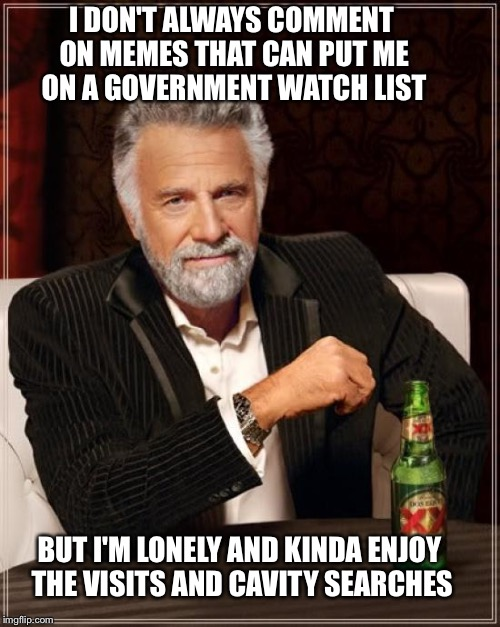 The Most Interesting Man In The World Meme | I DON'T ALWAYS COMMENT ON MEMES THAT CAN PUT ME ON A GOVERNMENT WATCH LIST BUT I'M LONELY AND KINDA ENJOY THE VISITS AND CAVITY SEARCHES | image tagged in memes,the most interesting man in the world | made w/ Imgflip meme maker