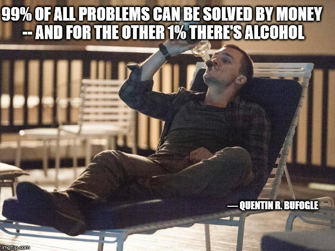 i could use a drink | 99% OF ALL PROBLEMS CAN BE SOLVED BY MONEY -- AND FOR THE OTHER 1% THERE'S ALCOHOL ― QUENTIN R. BUFOGLE | image tagged in i could use a drink | made w/ Imgflip meme maker