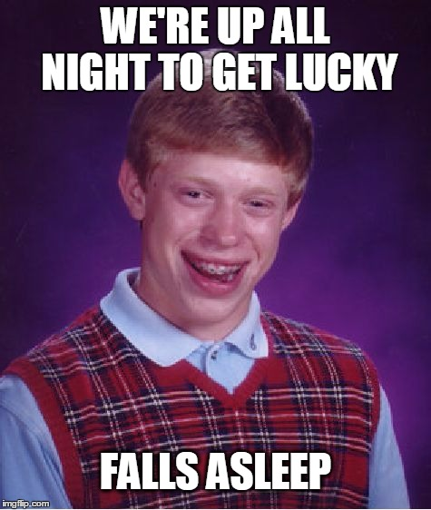 Bad Luck Brian | WE'RE UP ALL NIGHT TO GET LUCKY FALLS ASLEEP | image tagged in memes,bad luck brian,get lucky | made w/ Imgflip meme maker