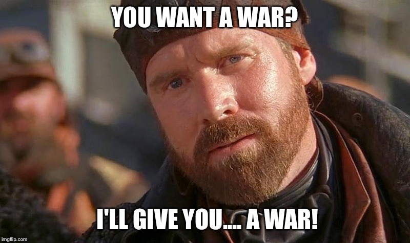 YOU WANT A WAR? I'LL GIVE YOU.... A WAR! | made w/ Imgflip meme maker
