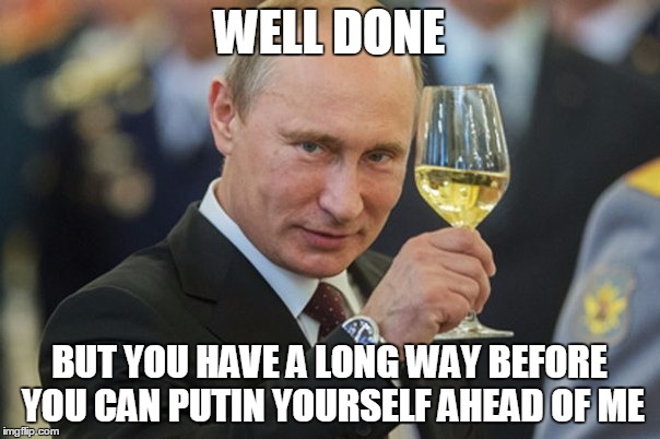 Vladimir Putin Cheers | WELL DONE BUT YOU HAVE A LONG WAY BEFORE YOU CAN PUTIN YOURSELF AHEAD OF ME | image tagged in vladimir putin cheers | made w/ Imgflip meme maker