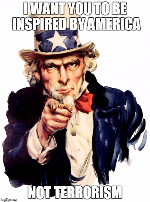 they should of been inspired by America not Terrorism | I WANT YOU TO BE INSPIRED BY AMERICA NOT TERRORISM | image tagged in uncle sam | made w/ Imgflip meme maker