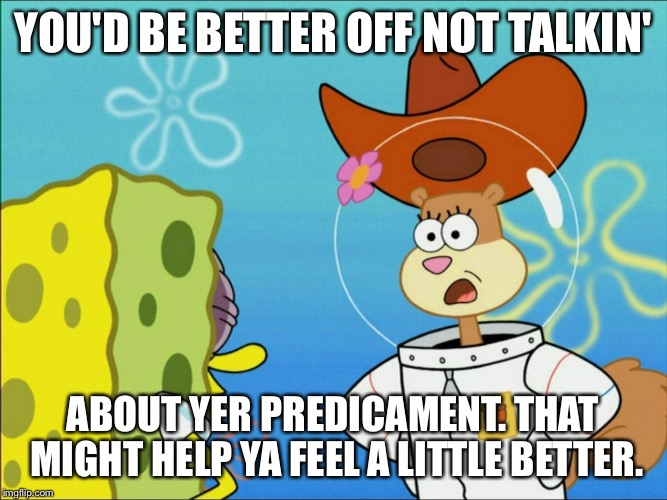 Sandy Cheeks That Might Make Ya Feel a Little Better. | YOU'D BE BETTER OFF NOT TALKIN' ABOUT YER PREDICAMENT. THAT MIGHT HELP YA FEEL A LITTLE BETTER. | image tagged in sandy cheeks - in almost any jam,memes,sandy cheeks,spongebob squarepants,squirrel,cowboy hat | made w/ Imgflip meme maker