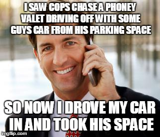 Arrogant Rich Man | I SAW COPS CHASE A PHONEY VALET DRIVING OFF WITH SOME GUYS CAR FROM HIS PARKING SPACE SO NOW I DROVE MY CAR IN AND TOOK HIS SPACE | image tagged in memes,arrogant rich man | made w/ Imgflip meme maker