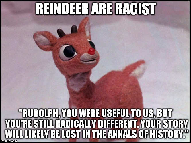 "Racist Reindeer | REINDEER ARE RACIST ""RUDOLPH, YOU WERE USEFUL TO US, BUT YOU'RE STILL RADICALLY DIFFERENT. YOUR STORY WILL LIKELY BE LOST IN THE ANNALS OF H 
