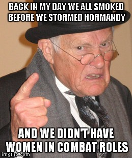 Back In My Day Meme | BACK IN MY DAY WE ALL SMOKED BEFORE WE STORMED NORMANDY AND WE DIDN'T HAVE WOMEN IN COMBAT ROLES | image tagged in memes,back in my day | made w/ Imgflip meme maker