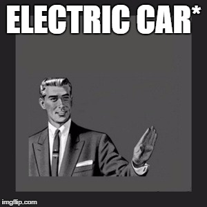Kill Yourself Guy Meme | ELECTRIC CAR* | image tagged in memes,kill yourself guy | made w/ Imgflip meme maker