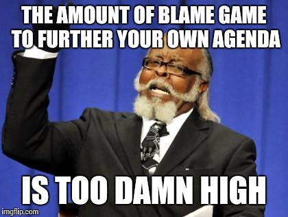 Too Damn High Meme | THE AMOUNT OF BLAME GAME TO FURTHER YOUR OWN AGENDA IS TOO DAMN HIGH | image tagged in memes,too damn high | made w/ Imgflip meme maker