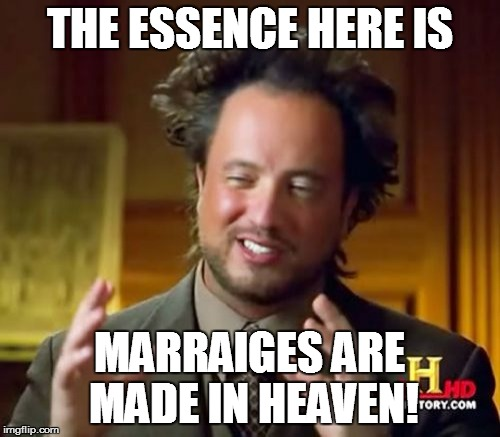 THE ESSENCE HERE IS MARRAIGES ARE MADE IN HEAVEN! | image tagged in memes,ancient aliens | made w/ Imgflip meme maker