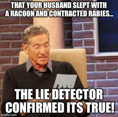 Maury Lie Detector Meme | THAT YOUR HUSBAND SLEPT WITH A RACOON AND CONTRACTED RABIES... THE LIE DETECTOR CONFIRMED ITS TRUE! | image tagged in memes,maury lie detector | made w/ Imgflip meme maker