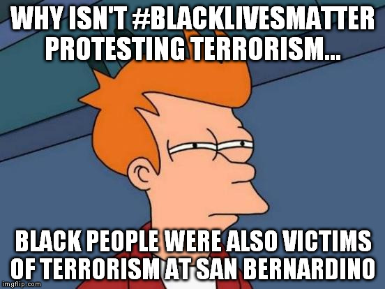 Futurama Fry Meme | WHY ISN'T #BLACKLIVESMATTER PROTESTING TERRORISM... BLACK PEOPLE WERE ALSO VICTIMS OF TERRORISM AT SAN BERNARDINO | image tagged in memes,futurama fry | made w/ Imgflip meme maker