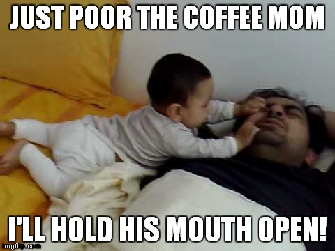 JUST POOR THE COFFEE MOM I'LL HOLD HIS MOUTH OPEN! | made w/ Imgflip meme maker
