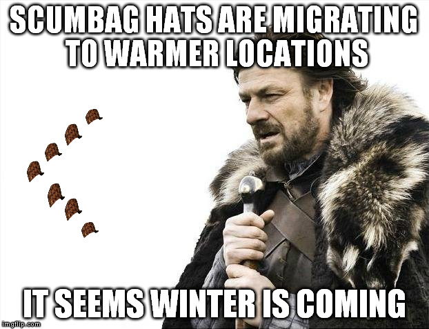 Nature is so majestic | SCUMBAG HATS ARE MIGRATING TO WARMER LOCATIONS IT SEEMS WINTER IS COMING | image tagged in memes,brace yourselves x is coming,scumbag | made w/ Imgflip meme maker