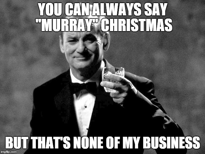 "If you find Merry Christmas too offensive, | YOU CAN ALWAYS SAY ""MURRAY"" CHRISTMAS BUT THAT'S NONE OF MY BUSINESS 