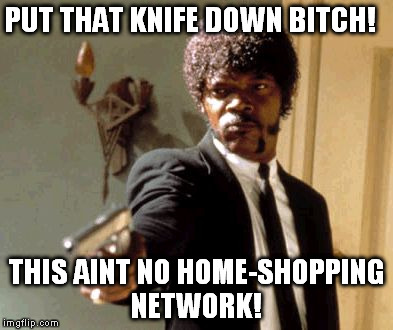 Say That Again I Dare You Meme | PUT THAT KNIFE DOWN B**CH! THIS AINT NO HOME-SHOPPING NETWORK! | image tagged in memes,say that again i dare you | made w/ Imgflip meme maker