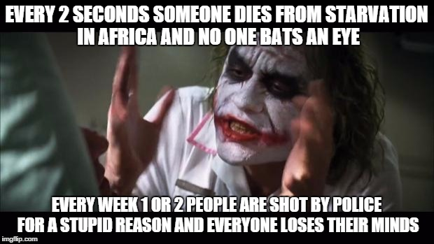And everybody loses their minds | EVERY 2 SECONDS SOMEONE DIES FROM STARVATION IN AFRICA AND NO ONE BATS AN EYE EVERY WEEK 1 OR 2 PEOPLE ARE SHOT BY POLICE FOR A STUPID REASO | image tagged in memes,and everybody loses their minds | made w/ Imgflip meme maker