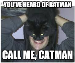 Catman--the new super hero | YOU'VE HEARD OF BATMAN CALL ME, CATMAN | image tagged in batman,funny memes,memes,catman | made w/ Imgflip meme maker