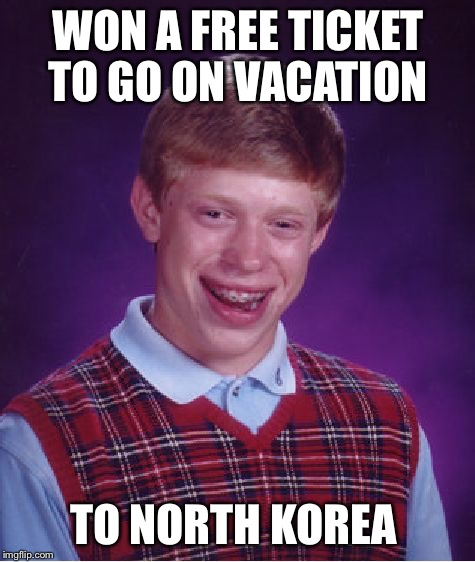 Brian won tickets to go on vacation... | WON A FREE TICKET TO GO ON VACATION TO NORTH KOREA | image tagged in memes,bad luck brian,north korea,funny memes,vacation | made w/ Imgflip meme maker